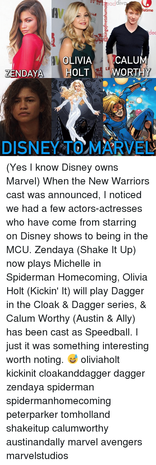 Disney, Memes, and Ally: etime  lec  OLIVIACALUM  ZENDAYA HOLTWTHY  Li  DISNEY TOMARVE (Yes I know Disney owns Marvel) When the New Warriors cast was announced, I noticed we had a few actors-actresses who have come from starring on Disney shows to being in the MCU. Zendaya (Shake It Up) now plays Michelle in Spiderman Homecoming, Olivia Holt (Kickin' It) will play Dagger in the Cloak & Dagger series, & Calum Worthy (Austin & Ally) has been cast as Speedball. I just it was something interesting worth noting. 😅 oliviaholt kickinit cloakanddagger dagger zendaya spiderman spidermanhomecoming peterparker tomholland shakeitup calumworthy austinandally marvel avengers marvelstudios