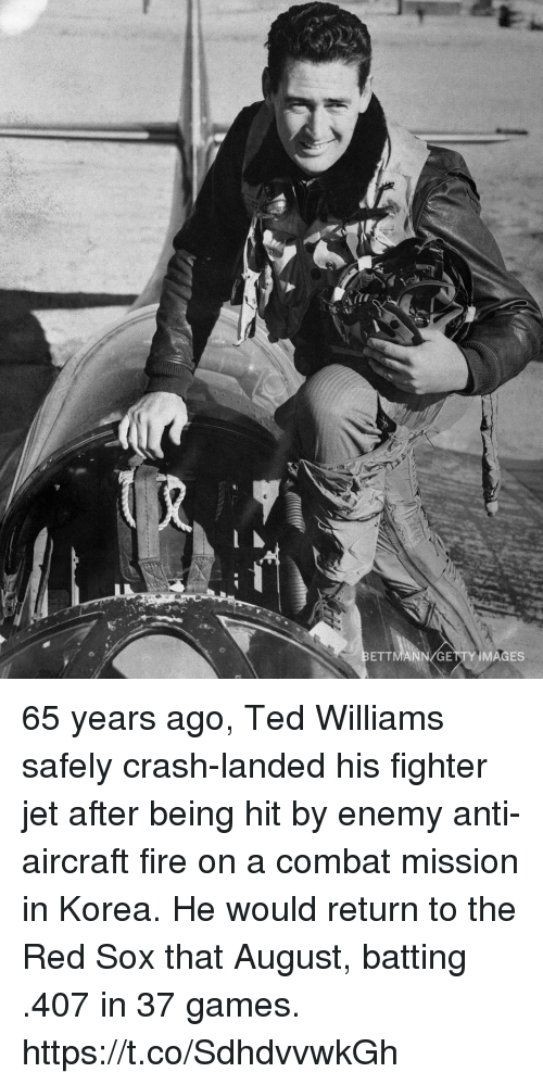 Fire, Memes, and Ted: ETTMANN/GETTY IMAGES 65 years ago, Ted Williams safely crash-landed his fighter jet after being hit by enemy anti-aircraft fire on a combat mission in Korea. He would return to the Red Sox that August, batting .407 in 37 games. https://t.co/SdhdvvwkGh