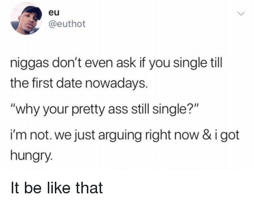 """Your Pretty: eu  @euthot  niggas don't even ask if you single till  the first date nowadays.  """"why your pretty ass still single?""""  i'm not. we just arguing right now & i got  hungry. It be like that"""