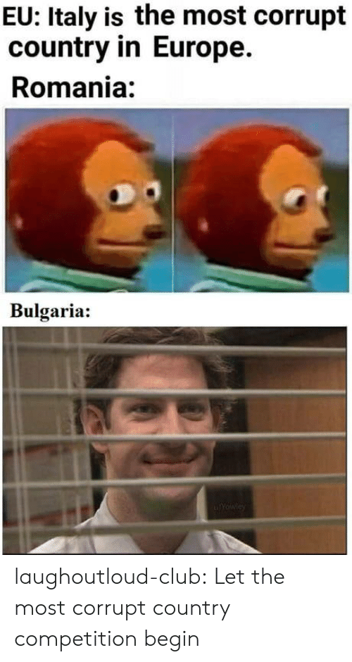 Club, Tumblr, and Blog: EU: Italy is the most corrupt  country in Europe.  Romania:  Bulgaria: laughoutloud-club:  Let the most corrupt country competition begin