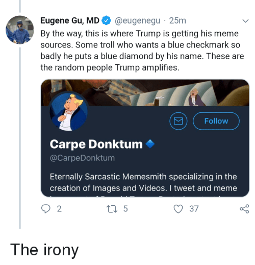 Meme, Troll, and Videos: Eugene Gu, MD@eugenegu 25m  By the way, this is where Trump is getting his meme  sources. Some troll who wants a blue checkmark so  badly he puts a blue diamond by his name. These are  the random people Trump amplifies.  Follow  Carpe Donktum  @CarpeDonktum  Eternally Sarcastic Memesmith specializing in the  creation of Images and Videos. I tweet and meme  2  o D