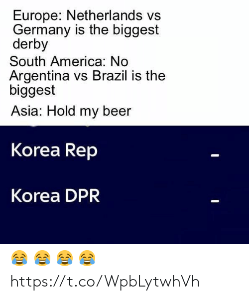 Vs Brazil: Europe: Netherlands vs  Germany is the biggest  derby  South America: No  Argentina vs Brazil is the  biggest  Asia: Hold my beer  Korea Rep  Korea DPR 😂 😂 😂 😂 https://t.co/WpbLytwhVh