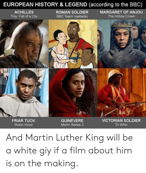 Martin Luther King: EUROPEAN HISTORY & LEGEND (according to the BBC)  ROMAN SOLDIER  BBC Teach (website)  ACHILLES  Troy: Fall of a City  MARGARET OF ANJOU  The Hollow Crown  tat  FRIAR TUCK  Robin Hood  GUINEVERE  Merlin Series 2  VICTORIAN SOLDIER  Dr Who And Martin Luther King will be a white giy if a film about him is on the making.