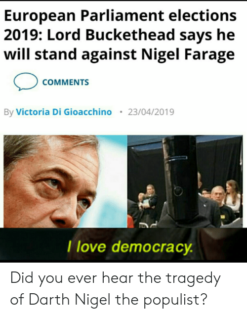 Lord Buckethead: European Parliament elections  2019: Lord Buckethead says he  will stand against Nigel Farage  COMMENTS  By Victoria Di Gioacchino  23/04/2019  I love democracy. Did you ever hear the tragedy of Darth Nigel the populist?
