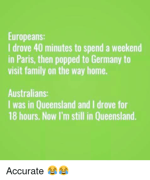 Family, Memes, and Germany: Europeans:  I drove 40 minutes to spend a weekend  in Paris, then popped to Germany to  visit family on the way home.  Australians  I was in Queensland and I drove for  18 hours. Now I'm still in Queensland. Accurate 😂😂