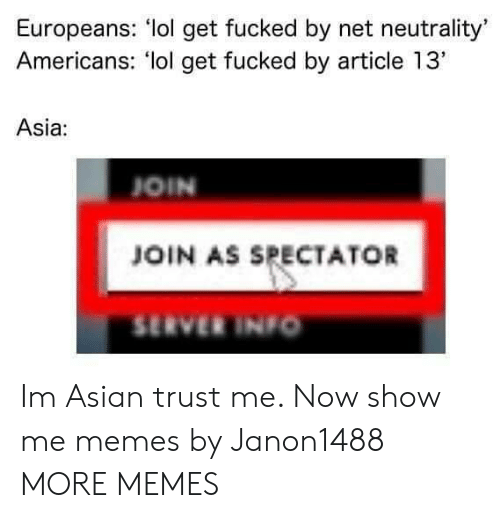 """Asian, Dank, and Lol: Europeans: lol get fucked by net neutrality'  Americans: lol get fucked by article 13""""  Asia:  OIN  JOIN AS SPECTATOR  SERVER INIo Im Asian trust me. Now show me memes by Janon1488 MORE MEMES"""