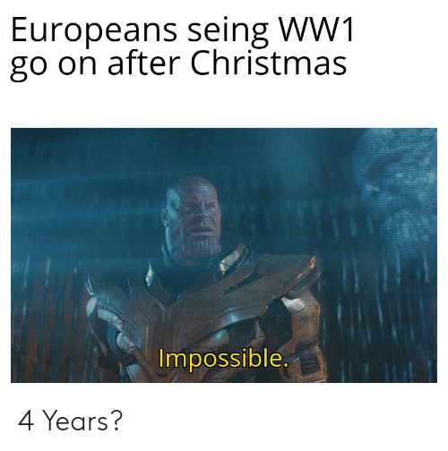 Christmas, History, and Ww1: Europeans seing WW1  go on after Christmas  Impossible  7 L 4 Years?