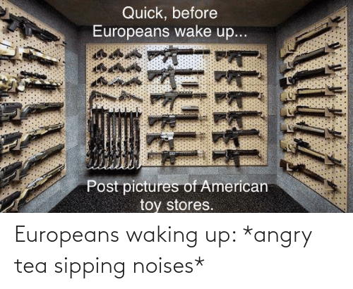 Sipping: Europeans waking up: *angry tea sipping noises*
