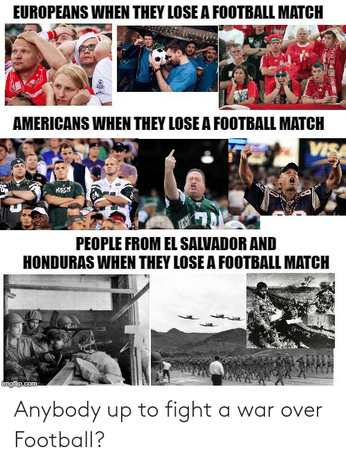 Football, Honduras, and Match: EUROPEANS WHEN THEY LOSE A FOOTBALL MATCH  AMERICANS WHEN THEY LOSE A FOOTBALL MATCH  VISA  PEOPLE FROM EL SALVADOR AND  HONDURAS WHEN THEY LOSE A FOOTBALL MATCH  imgflip.com Anybody up to fight a war over Football?
