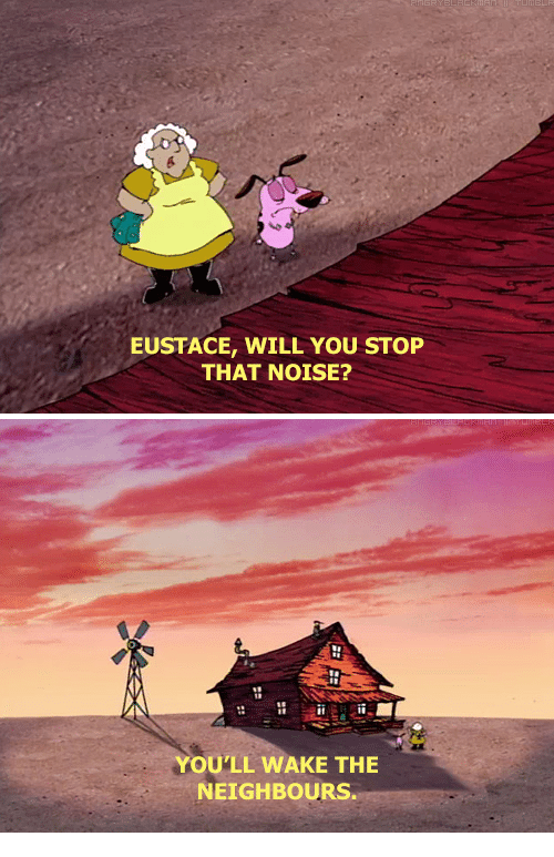 You Stop That: EUSTACE, WILL YOU STOP  THAT NOISE?   YOU'LL WAKE THE  NEIGHBOURS