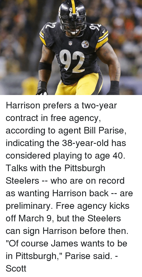 """Pittsburgh Steeler: ev  6 Harrison prefers a two-year contract in free agency, according to agent Bill Parise, indicating the 38-year-old has considered playing to age 40.  Talks with the Pittsburgh Steelers -- who are on record as wanting Harrison back -- are preliminary. Free agency kicks off March 9, but the Steelers can sign Harrison before then.  """"Of course James wants to be in Pittsburgh,"""" Parise said.  -Scott"""