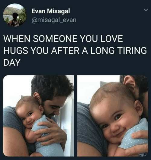 Love, Day, and You: Evan Misagal  @misagal_evan  WHEN SOMEONE YOU LOVE  HUGS YOU AFTER A LONG TIRING  DAY