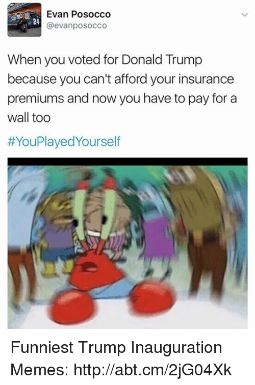 Funniest Trump: Evan Posocco  @evanposocco  When you voted for Donald Trump  because you can't afford your insurance  premiums and now you have to pay for a  wall too  HYouPlayedyourself Funniest Trump Inauguration Memes: http://abt.cm/2jG04Xk