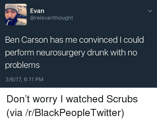 Ben Carson, Blackpeopletwitter, and Drunk: Evan  @relevanthought  Ben Carson has me convinced I could  perform neurosurgery drunk with no  problems  3/6/17, 6:11 PM <p>Don't worry I watched Scrubs (via /r/BlackPeopleTwitter)</p>