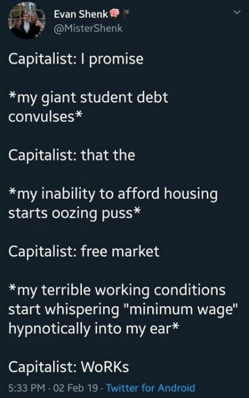 "Android, Twitter, and Free: Evan Shenk  @MisterShenk  Capitalist: I promise  *my giant student debt  convulses*  Capitalist: that the  *my inability to afford housing  starts oozing puss*  Capitalist: free market  *my terrible working conditions  start whispering ""minimum wage""  hypnotically into my ear*  Capitalist: WoRKs  5:33 PM 02 Feb 19 Twitter for Android"