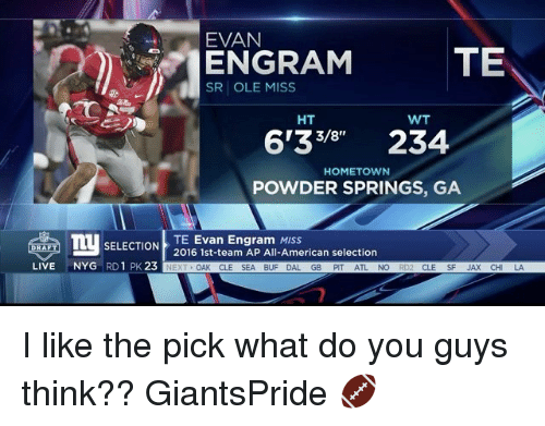 ole miss: EVAN  TE  ENGRAM  SR OLE MISS  HT  WT  6133 234  HOMETOWN  POWDER SPRINGS, GA  TU SELECTION  2016 1st-team AP All-American selection  TE Evan Engram MISS  LIVE  NYG  RD 1 PK.  23  NEXT  OAK CLE SEA BUF DAL.  GB  PIT  NO  CLE I like the pick what do you guys think?? GiantsPride 🏈