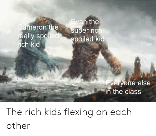 Spoiled Rich: Evan the  super rich  spoiled kid  Cameron the  eally spoiled  rich kid  EVeryone else  in the class The rich kids flexing on each other
