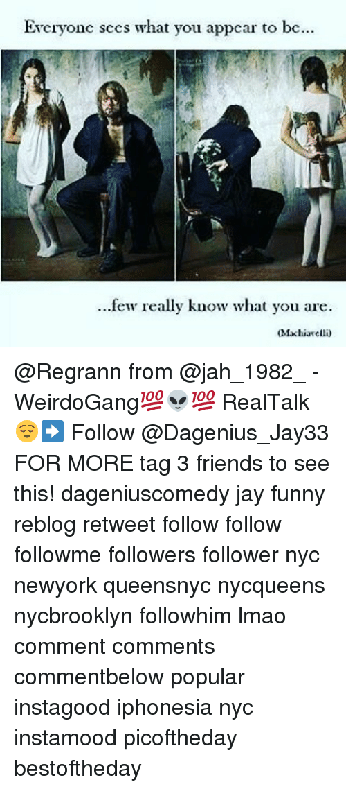 Friends, Funny, and Jay: Evcryonc sccs what you appcar to be...  ...few really know what you are.  Mxhiarelli) @Regrann from @jah_1982_ - WeirdoGang💯👽💯 RealTalk😌➡️ Follow @Dagenius_Jay33 FOR MORE tag 3 friends to see this! dageniuscomedy jay funny reblog retweet follow follow followme followers follower nyc newyork queensnyc nycqueens nycbrooklyn followhim lmao comment comments commentbelow popular instagood iphonesia nyc instamood picoftheday bestoftheday