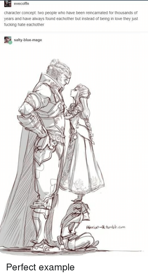 Fucking, Love, and Being Salty: evecoffrn  character concept: two people who have been reincarnated for thousands of  years and have always found eachother but instead of being in love they just  fucking hate eachother  salty-blue-mage  Perio-tnblr.com Perfect example
