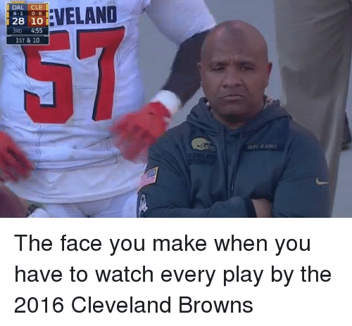 Cleveland Brown: EVELAND  DAL CLE  128 10 i  3RD 4:55  IST & 10 The face you make when you have to watch every play by the 2016 Cleveland Browns