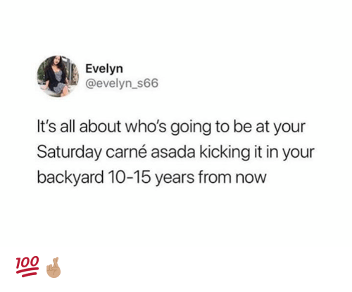Memes, 🤖, and All: Evelyn  @evelyn_s66  It's all about who's going to be at your  Saturday carné asada kicking it in your  backyard 10-15 years from now 💯🤞🏽
