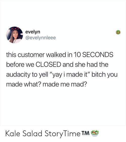 """Bitch, Memes, and Audacity: evelyn  @evelynnleee  this customer walked in 1O SECONDS  before we CLOSED and she had the  audacity to yell """"yayi made it"""" bitch you  made what? made me mad? Kale Salad StoryTime™️🥗"""