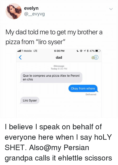 """Dad, Memes, and Pizza: evelyn  @_evyvg  My dad told me to get my brother a  pizza from """"liro syser""""  .Il T-Mobile LTBE  6:36 PM  dad  1  iMessage  Today 6:35 PM  Que le compres una pizza Alex te Peroni  en chis  Okay from where  Delivered  Liro Syser I believe I speak on behalf of everyone here when I say hoLY SHET. Also@my Persian grandpa calls it ehlettle scissors"""