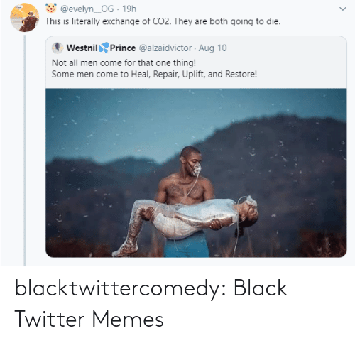 One Thing: @evelyn_OG · 19h  This is literally exchange of CO2. They are both going to die.  Westnil Prince @alzaidvictor · Aug 10  Not all men come for that one thing!  Some men come to Heal, Repair, Uplift, and Restore! blacktwittercomedy:  Black Twitter Memes