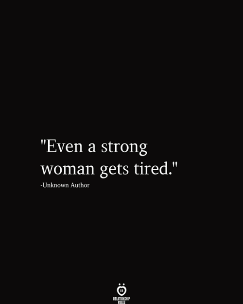 """Strong, A Strong Woman, and Unknown: """"Even a strong  woman gets tired.""""  -Unknown Author  RELATIONSHIP  RULES"""