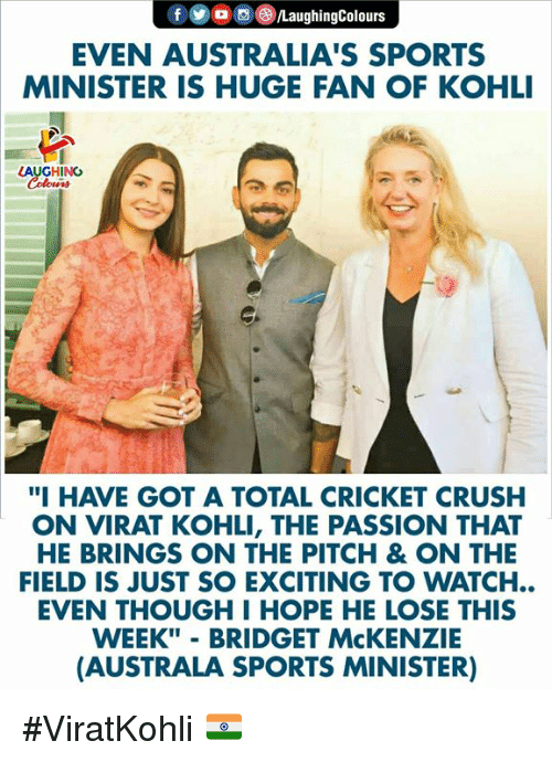 """Crush, Sports, and Cricket: EVEN AUSTRALIA'S SPORTS  MINISTER IS HUGE FAN OF KOHLI  AUGHIN  """"I HAVE GOT A TOTAL CRICKET CRUSH  ON VIRAT KOHLI, THE PASSION THAT  HE BRINGS ON THE PITCH & ON THE  FIELD IS JUST SO EXCITING TO WATCH..  EVEN THOUGH I HOPE HE LOSE THIS  WEEK"""" - BRIDGET McKENZIE  (AUSTRALA SPORTS MINISTER) #ViratKohli 🇮🇳"""
