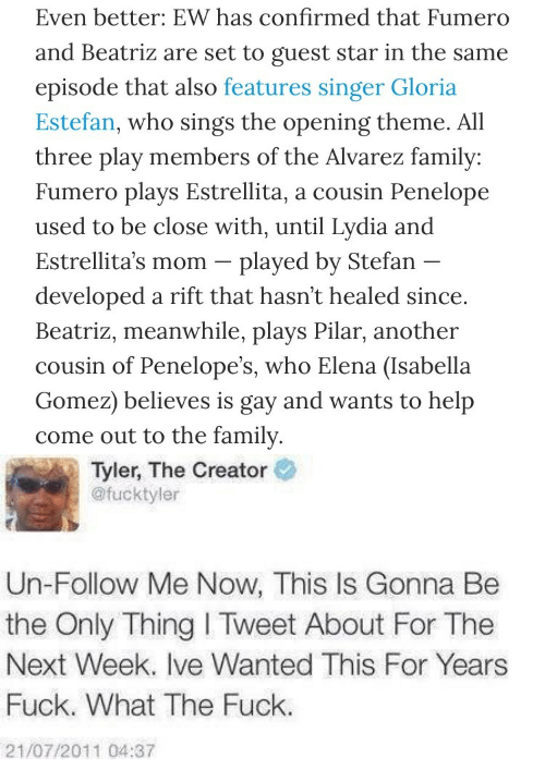 isabella: Even better: EW has confirmed that Fumero  and Beatriz are set to guest star in the same  episode that also features singer Gloria  Estefan, who sings the opening theme. All  three play members of the Alvarez family:  Fumero plays Estrellita, a cousin Penelope  used to be close with, until Lydia and  Estrellita's mom -plaved bv Stefan  developed a rift that hasn't healed since  Beatriz, meanwhile, plays Pilar, another  cousin of Penelope's, who Elena (Isabella  Gomez) believes is gay and wants to help  come out to the family   Tyler, The Creator  @fucktyler  Un-Follow Me Now, This Is Gonna Be  the Only Thing I Tweet About For The  Next Week. Ive Wanted This For Years  Fuck. What The Fuck.  21/07/2011 04:37