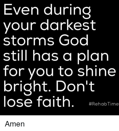 shine bright: Even during  your darkest  storms God  still has a plan  for you to shine  bright. Don't  lose faith  #Rehab Time Amen