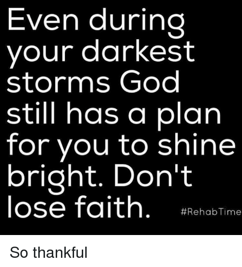 shine bright: Even during  your darkest  storms God  still has a plan  for you to shine  bright. Don't  lose faith  Rehab Time So thankful