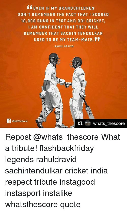 odie: EVEN IF MY GRANDCHILDREN  DON'T REMEMBER THE FACT THAT I SCORE D  10,000 RUNS IN TEST AND ODI CRICKET,  I AM CONFIDENT THAT THEY WILL  REMEMBER THAT SA CHIN TENDULKAR  USED TO BE MY TEAM-MATE.  RAHUL DRAVID  AHERA  What'sThe Score  ti  whats thescore Repost @whats_thescore What a tribute! flashbackfriday legends rahuldravid sachintendulkar cricket india respect tribute instagood instasport instalike whatsthescore quote