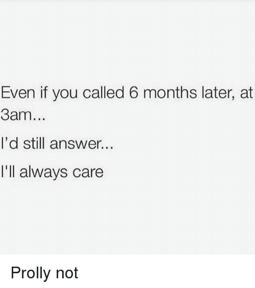 You Called: Even if you called 6 months later, at  3am...  I'd still answer..  I'll always care Prolly not