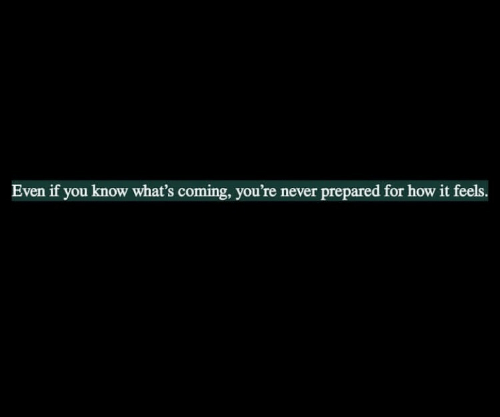 How It Feels: Even if you know what's coming, you're never prepared for how it feels.