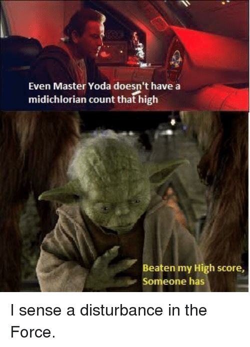 Yoda, Force, and Score: Even Master Yoda doesn't have a  midichlorian count that high  Beaten my High score,  Someone has I sense a disturbance in the Force.