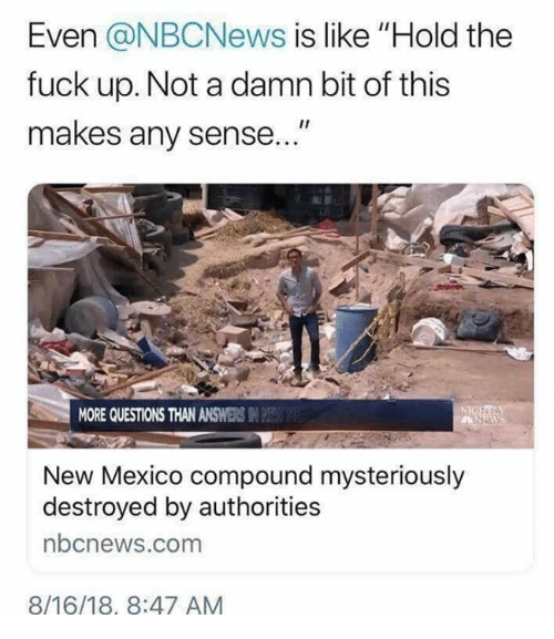 """Memes, Fuck, and Mexico: Even @NBCNews is like """"Hold the  fuck up. Not a damn bit of this  makes any sense  MORE QUESTIONS THAN ANSWERS IN E  New Mexico compound mysteriously  destroyed by authorities  bcnews.com  8/16/18, 8:47 AM"""