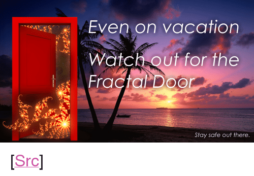 """Stay Safe Out There: Even on vacation  Watch out for the  Stay safe out there <p>[<a href=""""https://www.reddit.com/r/surrealmemes/comments/7o6abx/frickin_fractals/"""">Src</a>]</p>"""