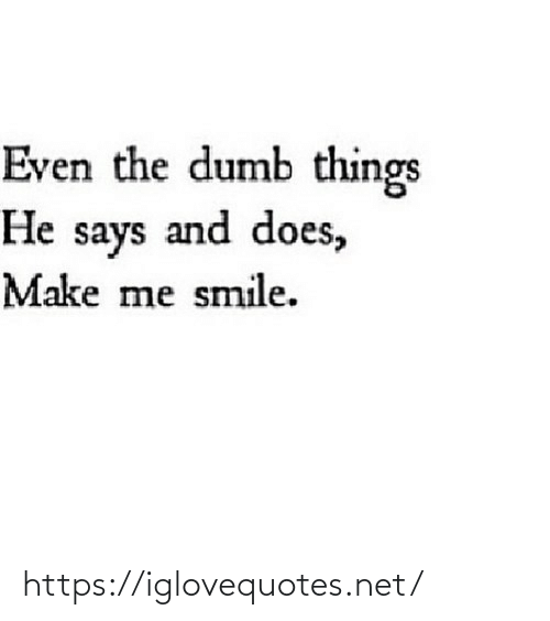 Does: Even the dumb things  He says and does,  Make me smile. https://iglovequotes.net/