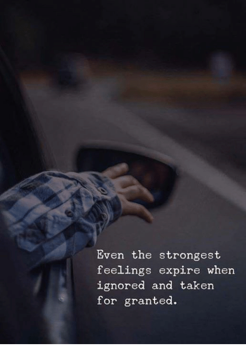 Taken, For, and Granted: Even the strongest  feelings expire when  ignored and taken  for granted.