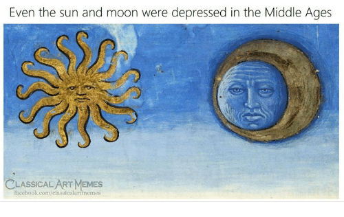 Facebook, Memes, and facebook.com: Even the sun and moon were depressed in the Middle Ages  CLASSICAL ART MEMES  facebook.com/classicalartmemes