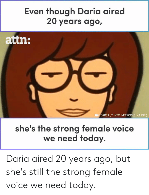 "Aired: Even though Daria aired  20 years ago,  attn:  DARIA,"" MTV NETWORKS (1997)  he's the strong female voice  we need today. Daria aired 20 years ago, but she's still the strong female voice we need today."