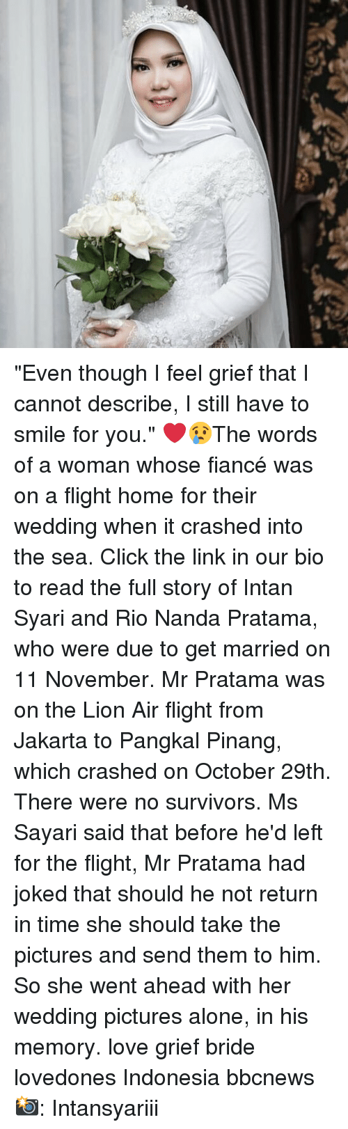 """into-the-sea: """"Even though I feel grief that I cannot describe, I still have to smile for you."""" ❤️😢The words of a woman whose fiancé was on a flight home for their wedding when it crashed into the sea. Click the link in our bio to read the full story of Intan Syari and Rio Nanda Pratama, who were due to get married on 11 November. Mr Pratama was on the Lion Air flight from Jakarta to Pangkal Pinang, which crashed on October 29th. There were no survivors. Ms Sayari said that before he'd left for the flight, Mr Pratama had joked that should he not return in time she should take the pictures and send them to him. So she went ahead with her wedding pictures alone, in his memory. love grief bride lovedones Indonesia bbcnews 📸: Intansyariii"""