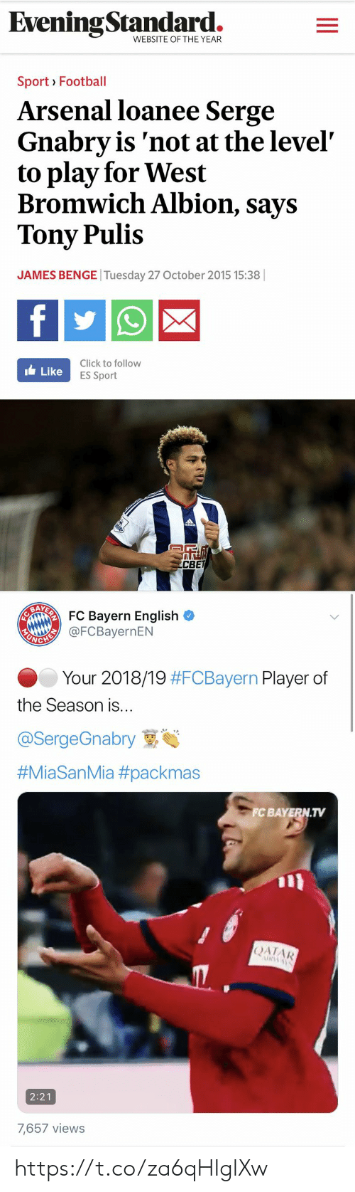 fc bayern: EveningStandard.  WEBSITE OF THE YEAR  Sport Football  Arsenal loanee Serge  Gnabry is 'not at the level  to play for West  Bromwich Albion, says  Tony Pulis  JAMES BENGE Tuesday 27 October 2015 15:38 ||  f  Click to follow  ILike  ES Sport  R  CBET   EAARFC Bayern English  EANGHI@FCBayernEN  Your 2018/19 #FCBayern Player of  the Season is...  @SergeGnabry  #MiaSanMia #packmas  FC BAYERN.TV  |ΑΙAR  URWAY  2:21  7,657 views https://t.co/za6qHIglXw