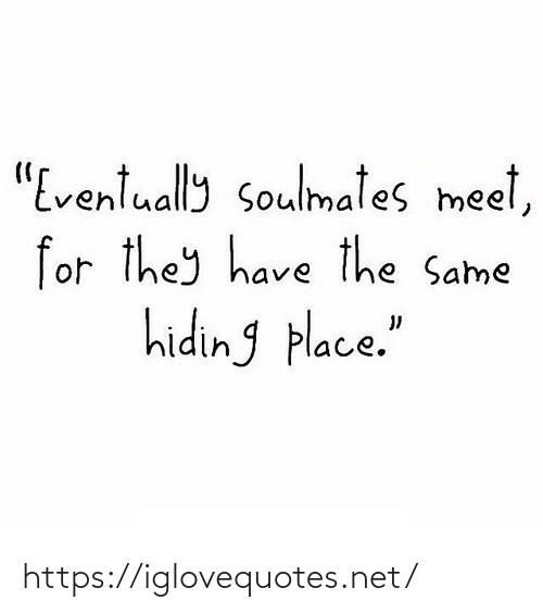 "hiding: ""Eventually soulmates meet,  for they have the Same  hiding place."" https://iglovequotes.net/"