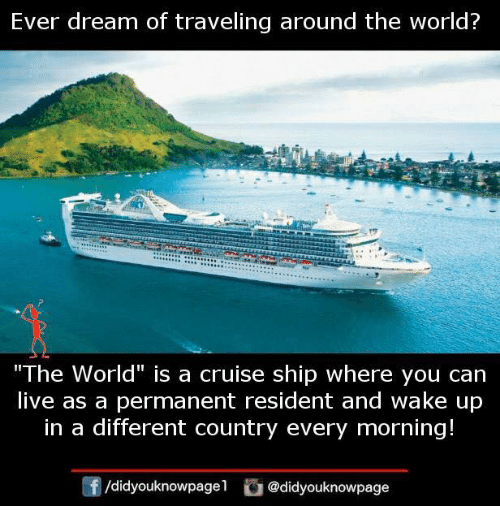 "Memes, Cruise, and Live: Ever dream of traveling around the world?  ""The World"" is a cruise ship where you can  live as a permanent resident and wake up  in a different country every morning!  @didyouknowpage"