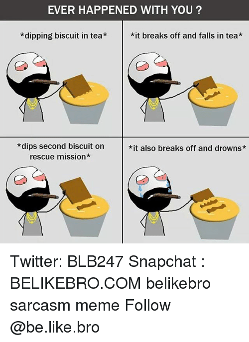 Be Like, Meme, and Memes: EVER HAPPENED WITH YOU?  *dipping biscuit in tea*it breaks off and falls in tea*  *dips second biscuit on  rescue mission*  *it also breaks off and drowns* Twitter: BLB247 Snapchat : BELIKEBRO.COM belikebro sarcasm meme Follow @be.like.bro