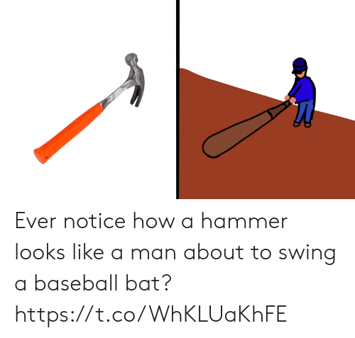 hammer: Ever notice how a hammer looks like a man about to swing a baseball bat? https://t.co/WhKLUaKhFE