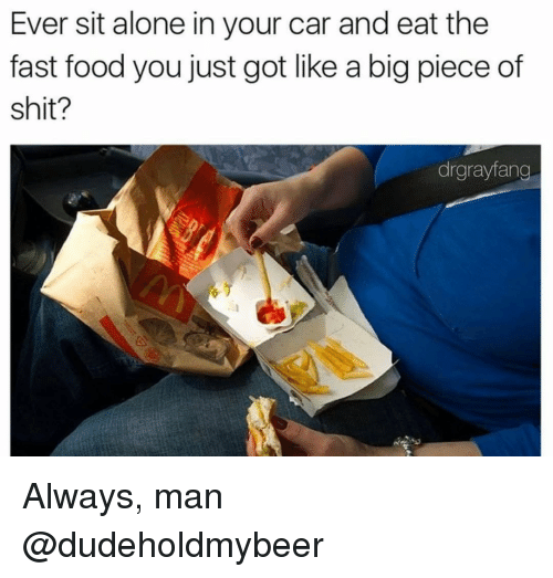 Aloner: Ever sit alone in your car and eat the  fast food you just got like a big piece of  shit?  drgrayfang Always, man @dudeholdmybeer